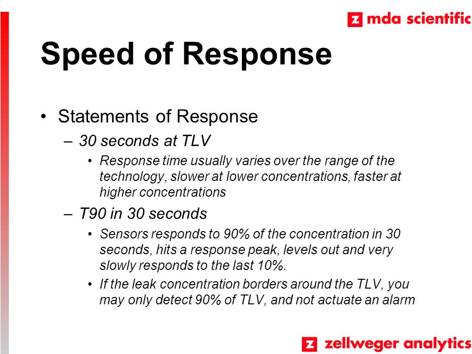 Speed of Response Statements of Response –30 seconds at TLV Response time usually varies over the range of the technology, slower at lower concentrations, faster at higher concentrations –T90 in 30 seconds Sensors responds to 90% of the concentration in 30 seconds, hits a response peak, levels out and very slowly responds to the last 10%.