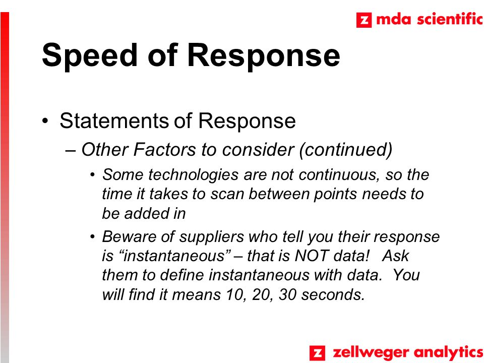 Speed of Response Statements of Response –Other Factors to consider (continued) Some technologies are not continuous, so the time it takes to scan between points needs to be added in Beware of suppliers who tell you their response is instantaneous – that is NOT data.