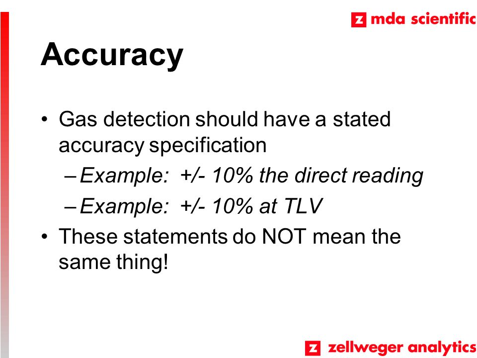 Accuracy Gas detection should have a stated accuracy specification –Example: +/- 10% the direct reading –Example: +/- 10% at TLV These statements do NOT mean the same thing!