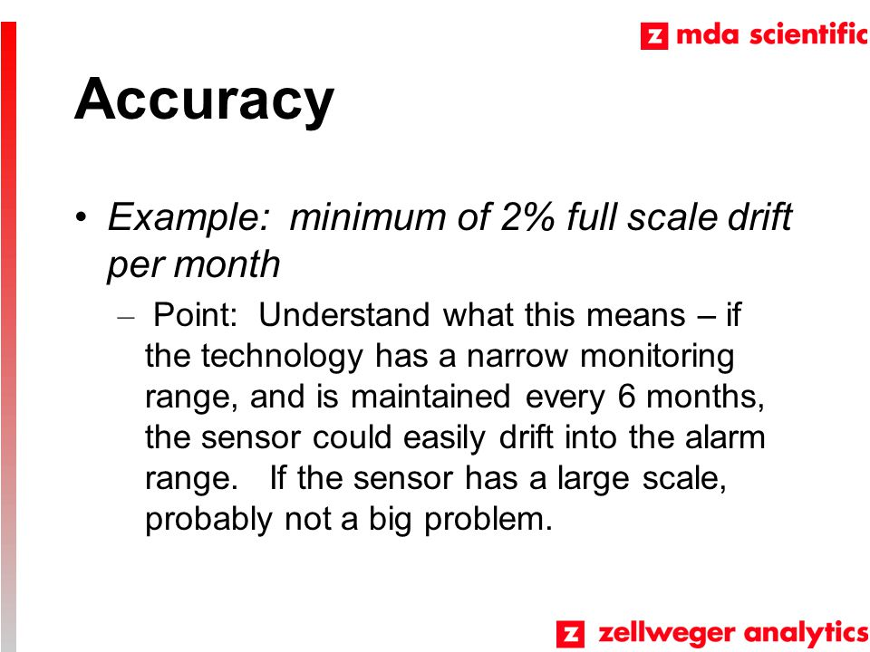 Accuracy Example: minimum of 2% full scale drift per month – Point: Understand what this means – if the technology has a narrow monitoring range, and is maintained every 6 months, the sensor could easily drift into the alarm range.