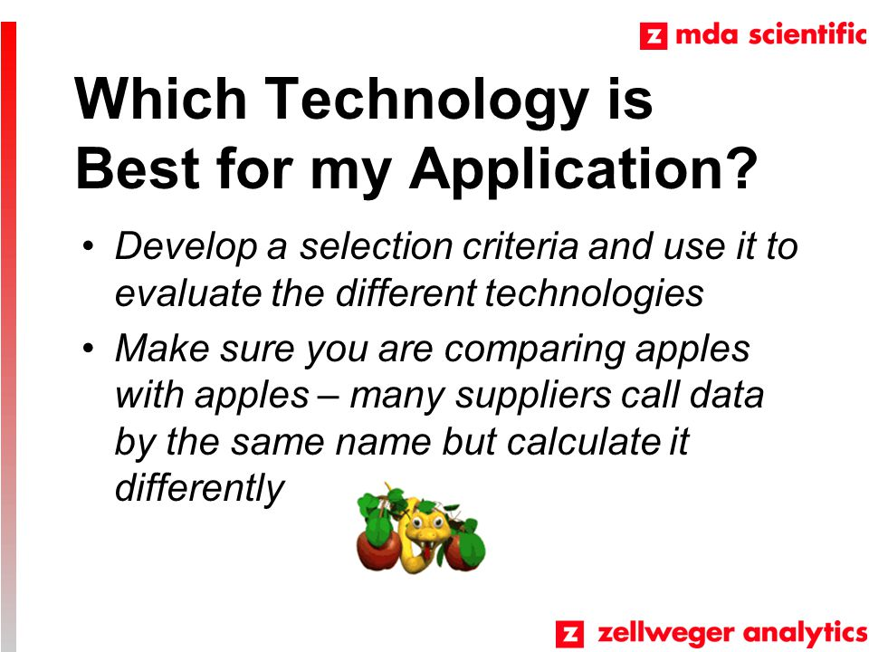 Which Technology is Best for my Application? Develop a selection criteria and use it to evaluate the different technologies Make sure you are comparin