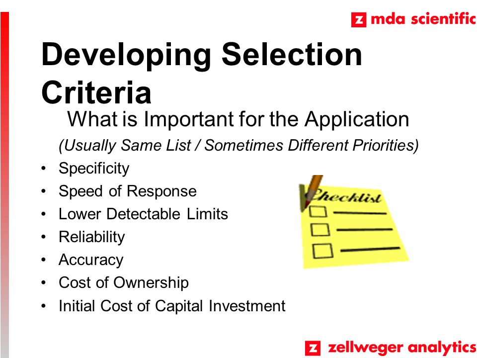 Developing Selection Criteria What is Important for the Application (Usually Same List / Sometimes Different Priorities) Specificity Speed of Response Lower Detectable Limits Reliability Accuracy Cost of Ownership Initial Cost of Capital Investment