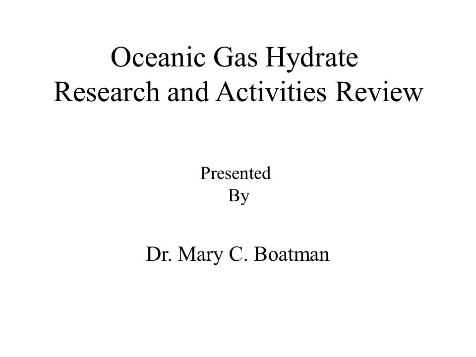 Oceanic Gas Hydrate Research and Activities Review Dr. Mary C. Boatman Presented By