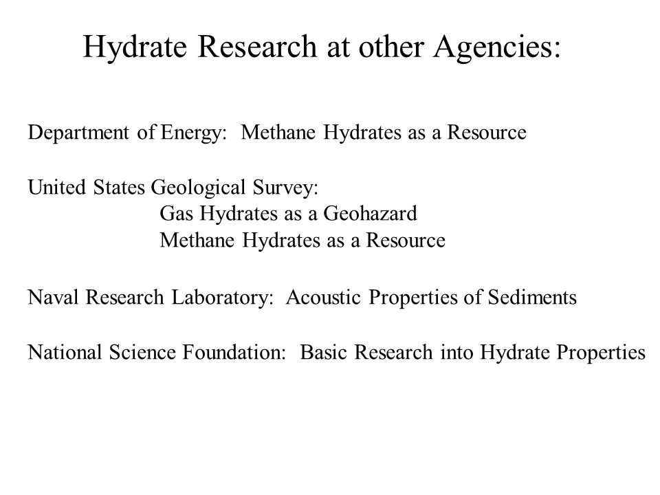 Hydrate Research at other Agencies: Department of Energy: Methane Hydrates as a Resource Naval Research Laboratory: Acoustic Properties of Sediments National Science Foundation: Basic Research into Hydrate Properties United States Geological Survey: Gas Hydrates as a Geohazard Methane Hydrates as a Resource