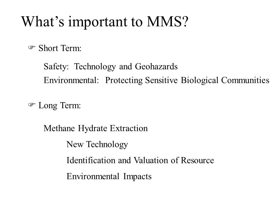 Whats important to MMS? Short Term: Safety: Technology and Geohazards Environmental: Protecting Sensitive Biological Communities Long Term: Methane Hy