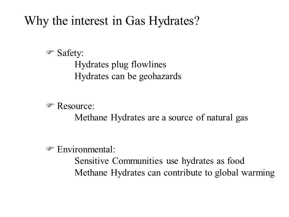 Why the interest in Gas Hydrates? Safety: Hydrates plug flowlines Hydrates can be geohazards Resource: Methane Hydrates are a source of natural gas En