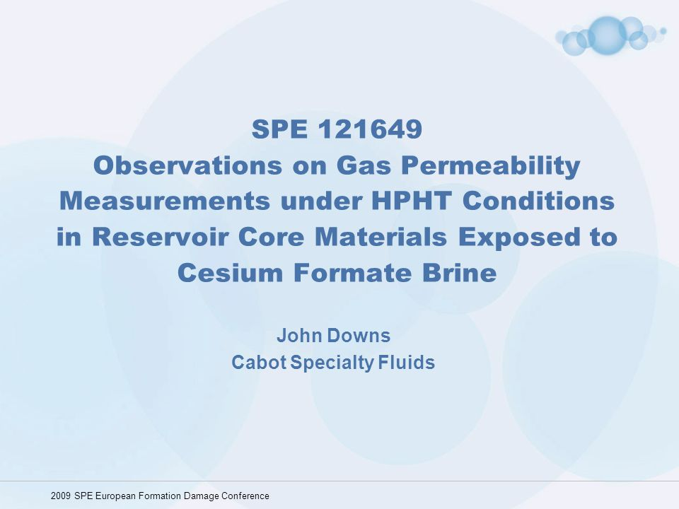 SPE 121649 Observations on Gas Permeability Measurements under HPHT Conditions in Reservoir Core Materials Exposed to Cesium Formate Brine John Downs
