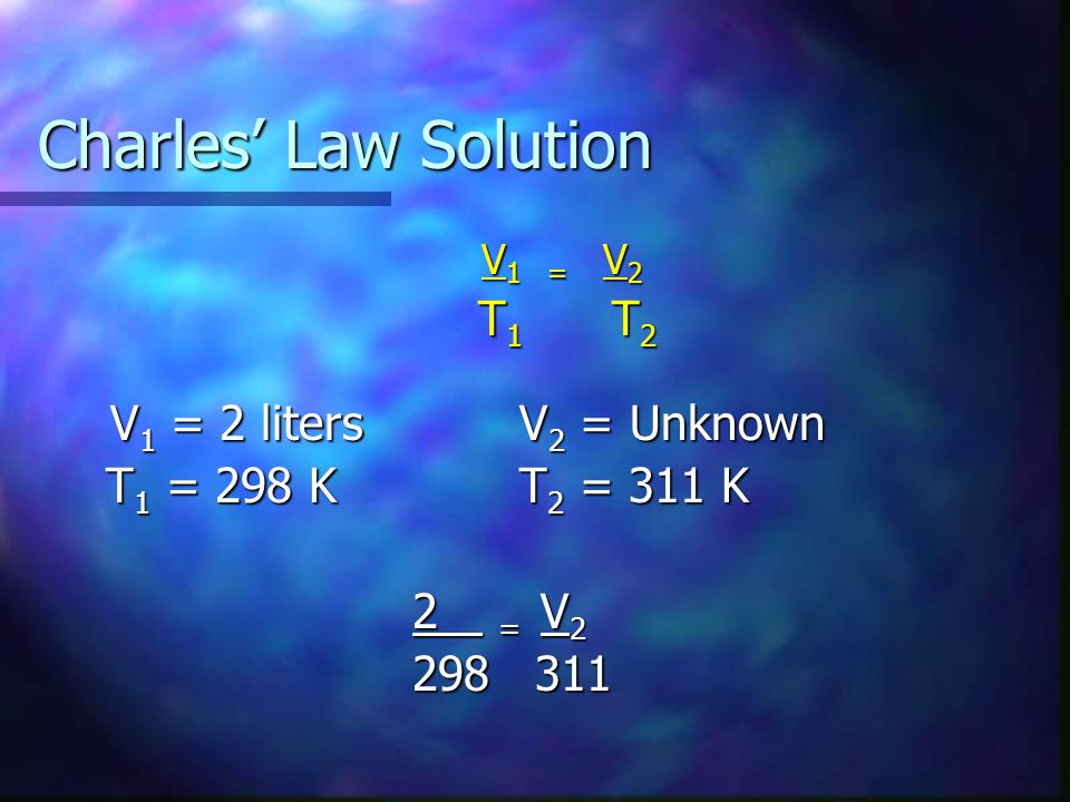 Charles Law Solution V 1 = V 2 T 1 T 2 T 1 T 2 V 1 = 2 litersV 2 = Unknown V 1 = 2 litersV 2 = Unknown T 1 = 298 KT 2 = 311 K T 1 = 298 KT 2 = 311 K 2 = V 2 298 311