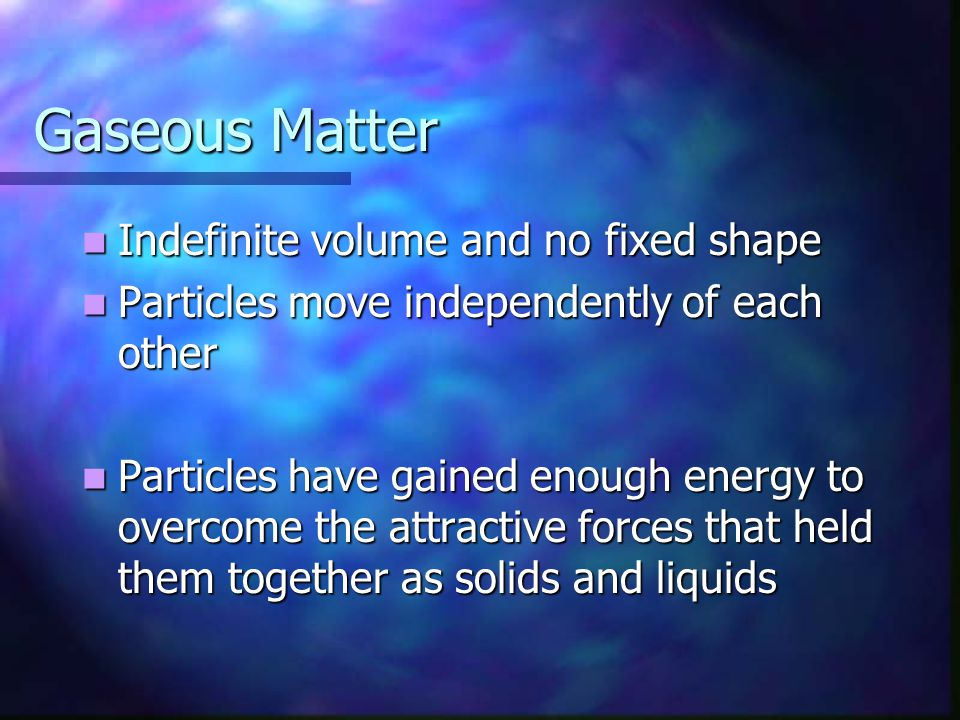 Gaseous Matter Indefinite volume and no fixed shape Indefinite volume and no fixed shape Particles move independently of each other Particles move independently of each other Particles have gained enough energy to overcome the attractive forces that held them together as solids and liquids Particles have gained enough energy to overcome the attractive forces that held them together as solids and liquids