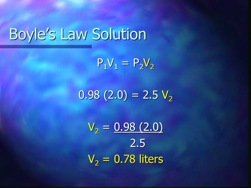 Boyles Law Solution P 1 V 1 = P 2 V 2 0.98 (2.0) = 2.5 V 2 V 2 = 0.98 (2.0) 2.5 2.5 V 2 = 0.78 liters