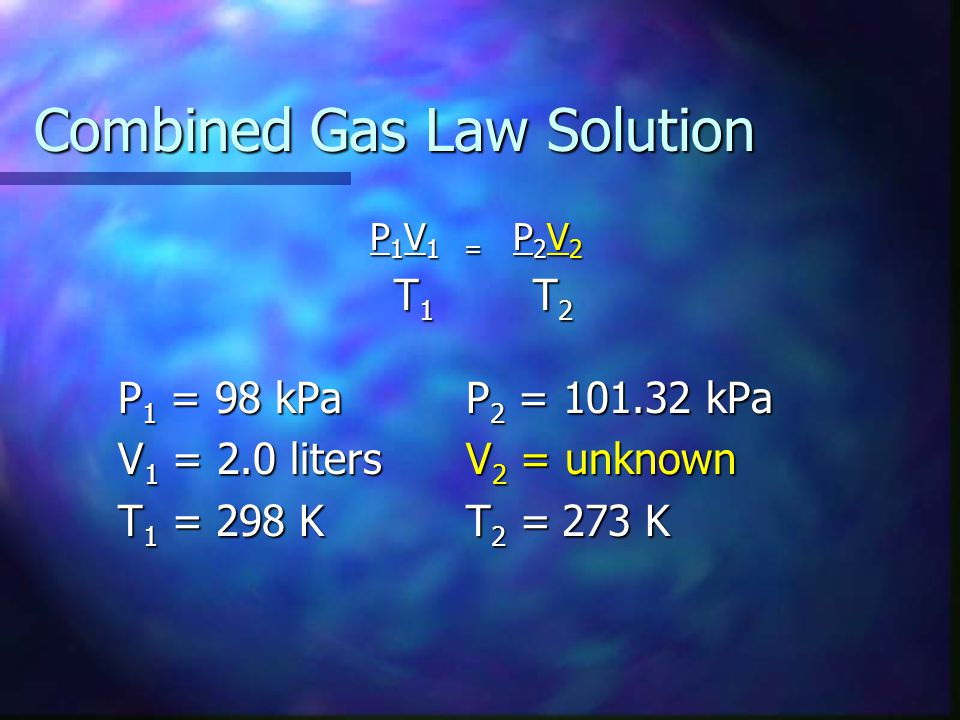 Combined Gas Law Solution P 1 V 1 = P 2 V 2 T 1 T 2 T 1 T 2 P 1 = 98 kPaP 2 = 101.32 kPa V 1 = 2.0 litersV 2 = unknown T 1 = 298 KT 2 =273 K