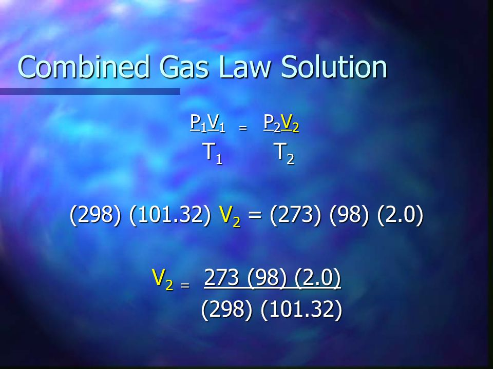 Combined Gas Law Solution P 1 V 1 = P 2 V 2 T 1 T 2 T 1 T 2 (298) (101.32) V 2 = (273) (98) (2.0) V 2 = 273 (98) (2.0) (298) (101.32) (298) (101.32)