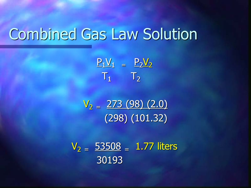 Combined Gas Law Solution P 1 V 1 = P 2 V 2 T 1 T 2 T 1 T 2 V 2 = 273 (98) (2.0) (298) (101.32) (298) (101.32) V 2 = 53508 = 1.77 liters 30193 30193