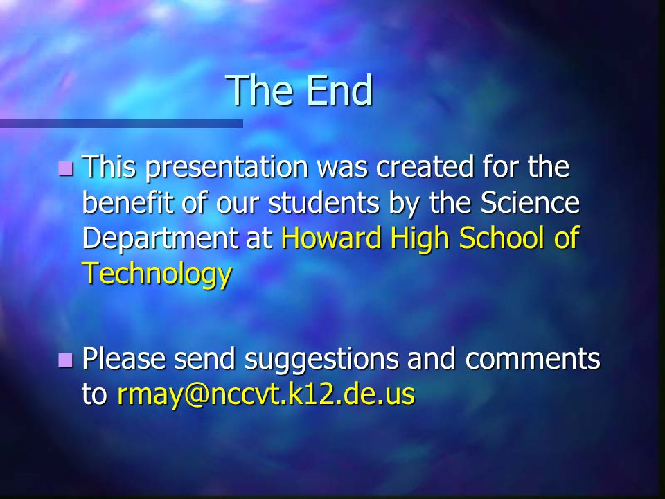 The End This presentation was created for the benefit of our students by the Science Department at Howard High School of Technology This presentation was created for the benefit of our students by the Science Department at Howard High School of Technology Please send suggestions and comments to rmay@nccvt.k12.de.us Please send suggestions and comments to rmay@nccvt.k12.de.us