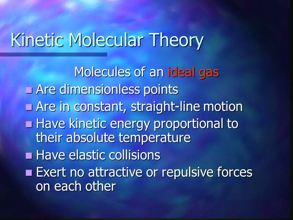 Kinetic Molecular Theory Molecules of an ideal gas Are dimensionless points Are dimensionless points Are in constant, straight-line motion Are in constant, straight-line motion Have kinetic energy proportional to their absolute temperature Have kinetic energy proportional to their absolute temperature Have elastic collisions Have elastic collisions Exert no attractive or repulsive forces on each other Exert no attractive or repulsive forces on each other