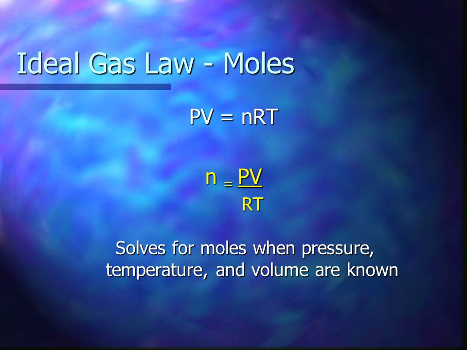 Ideal Gas Law - Moles PV = nRT n = PV RT RT Solves for moles when pressure, temperature, and volume are known