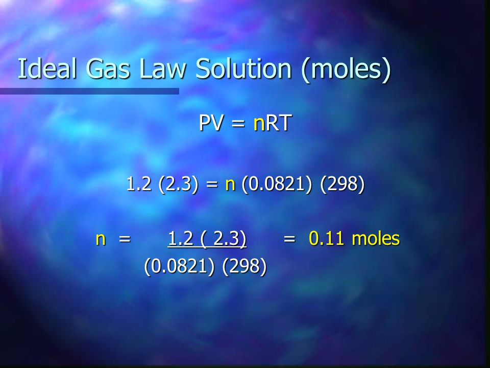 Ideal Gas Law Solution (moles) PV = nRT 1.2 (2.3) = n (0.0821) (298) n = 1.2 ( 2.3) = 0.11 moles n = 1.2 ( 2.3) = 0.11 moles (0.0821) (298) (0.0821) (298)