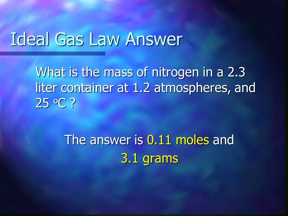 Ideal Gas Law Solution (Grams) Grams = moles x molecular weight (MW) Moles = 0.11 Moles = 0.11 Molecular Weight of N 2 = 28 g/mole Molecular Weight of N 2 = 28 g/mole Grams = 0.11 x 28 = 3.1 grams Grams = 0.11 x 28 = 3.1 grams