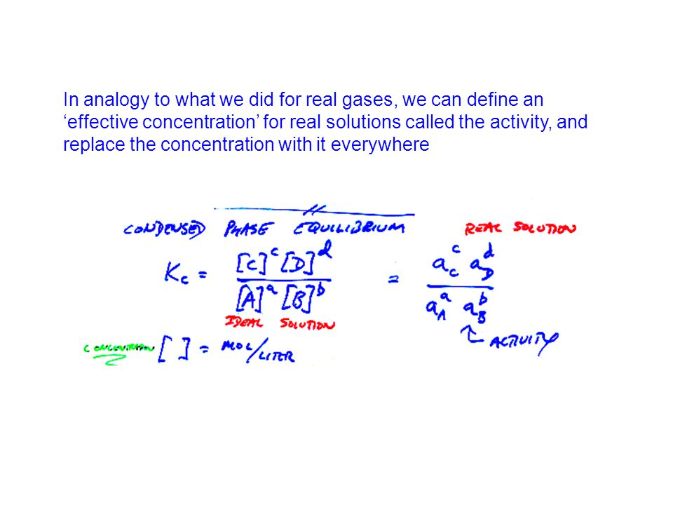 In analogy to what we did for real gases, we can define an effective concentration for real solutions called the activity, and replace the concentration with it everywhere