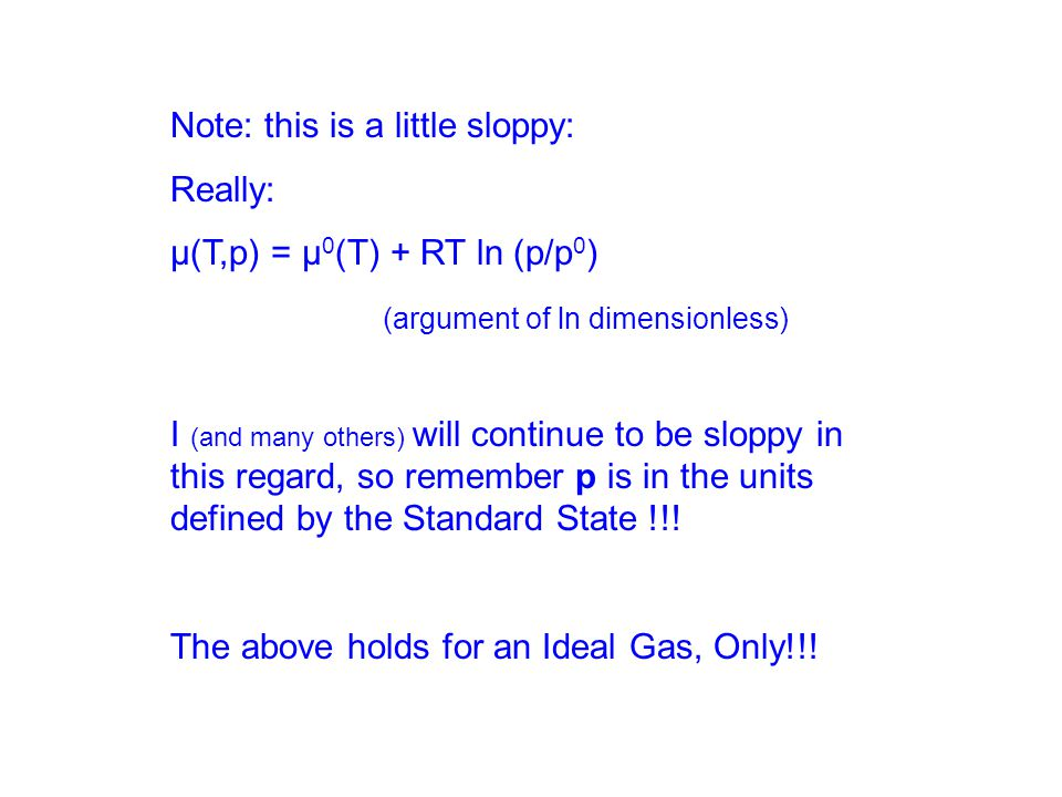 Note: this is a little sloppy: Really: μ(T,p) = μ 0 (T) + RT ln (p/p 0 ) (argument of ln dimensionless) I (and many others) will continue to be sloppy in this regard, so remember p is in the units defined by the Standard State !!.