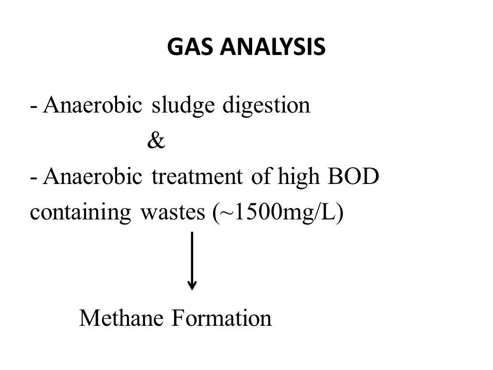 GAS ANALYSIS - Anaerobic sludge digestion & - Anaerobic treatment of high BOD containing wastes (~1500mg/L) Methane Formation