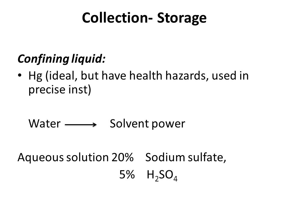 Collection- Storage Confining liquid: Hg (ideal, but have health hazards, used in precise inst) Water Solvent power Aqueous solution 20% Sodium sulfat