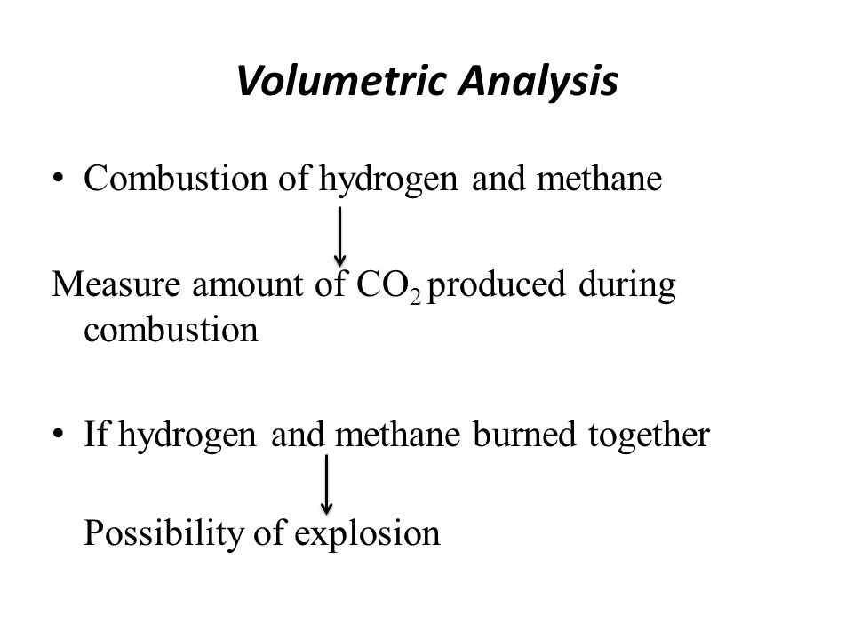 Volumetric Analysis Combustion of hydrogen and methane Measure amount of CO 2 produced during combustion If hydrogen and methane burned together Possi