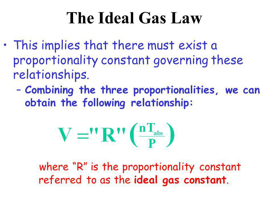 –Combining the three proportionalities, we can obtain the following relationship: The Ideal Gas Law This implies that there must exist a proportionali