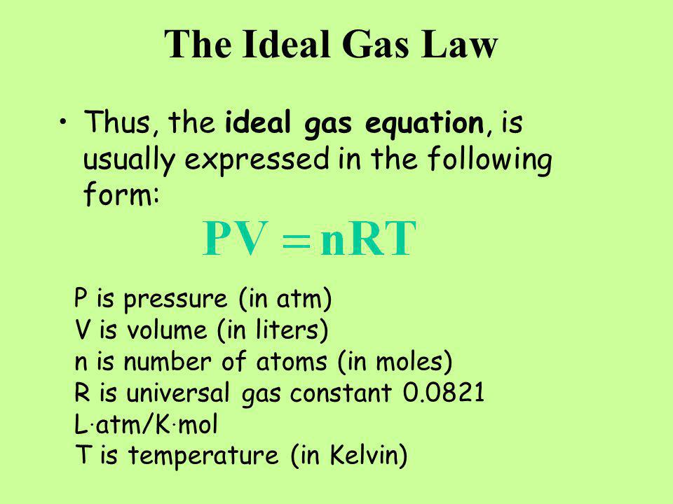 The Ideal Gas Law Thus, the ideal gas equation, is usually expressed in the following form: P is pressure (in atm) V is volume (in liters) n is number