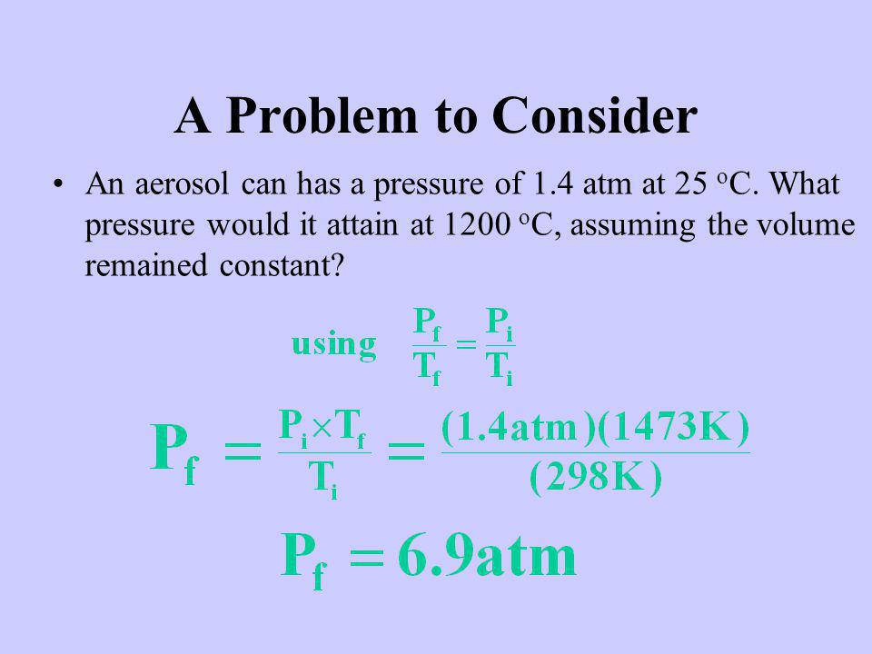 A Problem to Consider An aerosol can has a pressure of 1.4 atm at 25 o C.