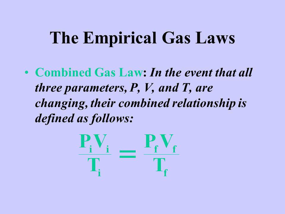 The Empirical Gas Laws Combined Gas Law: In the event that all three parameters, P, V, and T, are changing, their combined relationship is defined as follows: