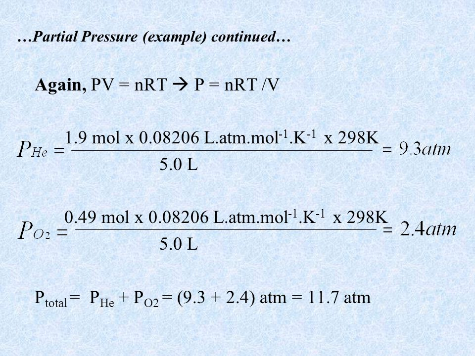 …Partial Pressure (example) continued… Again, PV = nRT P = nRT /V 1.9 mol x 0.08206 L.atm.mol -1.K -1 x 298K 5.0 L 0.49 mol x 0.08206 L.atm.mol -1.K -