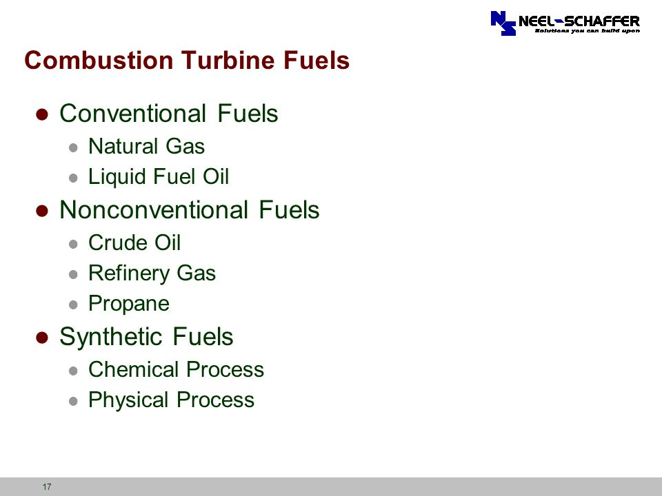 17 Combustion Turbine Fuels Conventional Fuels Natural Gas Liquid Fuel Oil Nonconventional Fuels Crude Oil Refinery Gas Propane Synthetic Fuels Chemic