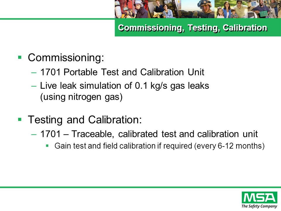 Commissioning, Testing, Calibration Commissioning: –1701 Portable Test and Calibration Unit –Live leak simulation of 0.1 kg/s gas leaks (using nitrogen gas) Testing and Calibration: –1701 – Traceable, calibrated test and calibration unit Gain test and field calibration if required (every 6-12 months)