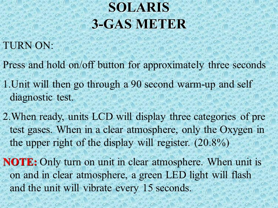 SOLARIS 3-GAS METER TURN ON: Press and hold on/off button for approximately three seconds 1.Unit will then go through a 90 second warm-up and self diagnostic test.