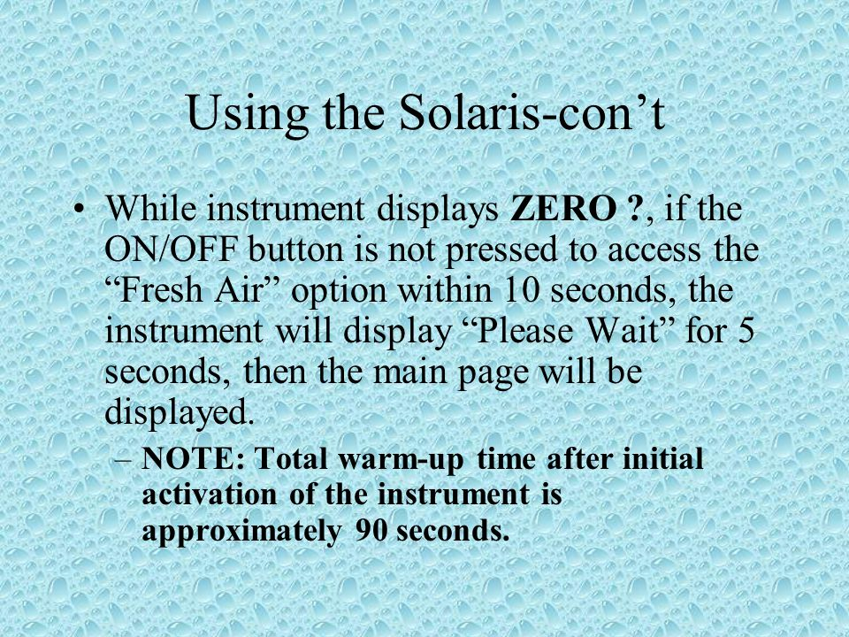 Using the Solaris-cont While instrument displays ZERO ?, if the ON/OFF button is not pressed to access the Fresh Air option within 10 seconds, the instrument will display Please Wait for 5 seconds, then the main page will be displayed.