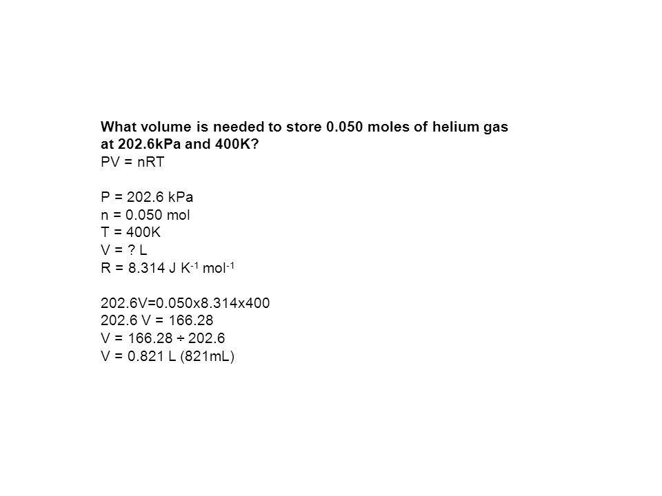 What volume is needed to store 0.050 moles of helium gas at 202.6kPa and 400K? PV = nRT P = 202.6 kPa n = 0.050 mol T = 400K V = ? L R = 8.314 J K -1