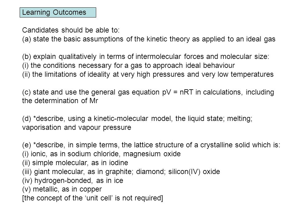 Learning Outcomes Candidates should be able to: (a)state the basic assumptions of the kinetic theory as applied to an ideal gas (b) explain qualitatively in terms of intermolecular forces and molecular size: (i) the conditions necessary for a gas to approach ideal behaviour (ii) the limitations of ideality at very high pressures and very low temperatures (c) state and use the general gas equation pV = nRT in calculations, including the determination of Mr (d) *describe, using a kinetic-molecular model, the liquid state; melting; vaporisation and vapour pressure (e) *describe, in simple terms, the lattice structure of a crystalline solid which is: (i) ionic, as in sodium chloride, magnesium oxide (ii) simple molecular, as in iodine (iii) giant molecular, as in graphite; diamond; silicon(IV) oxide (iv) hydrogen-bonded, as in ice (v) metallic, as in copper [the concept of the unit cell is not required]
