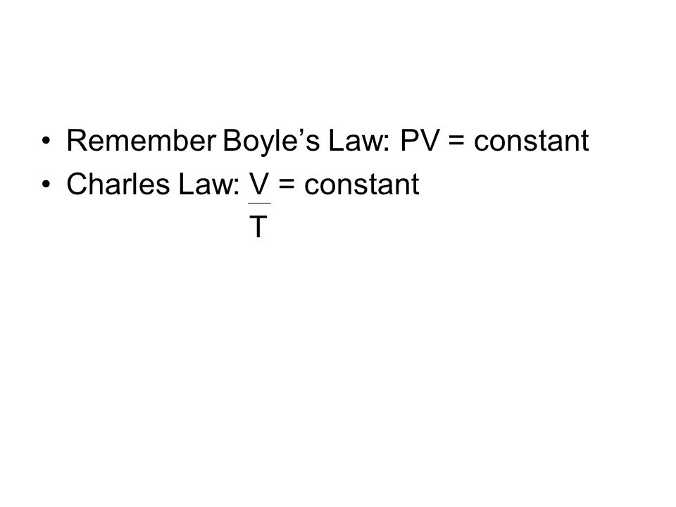 Remember Boyles Law: PV = constant Charles Law: V = constant T