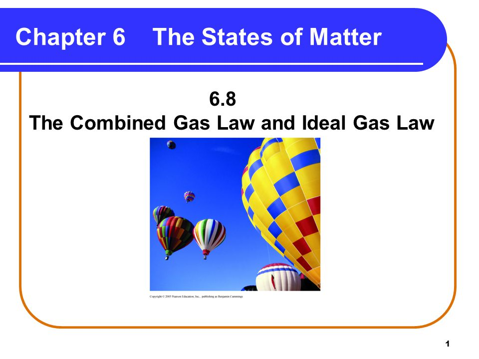 1 Chapter 6 The States of Matter 6.8 The Combined Gas Law and Ideal Gas Law