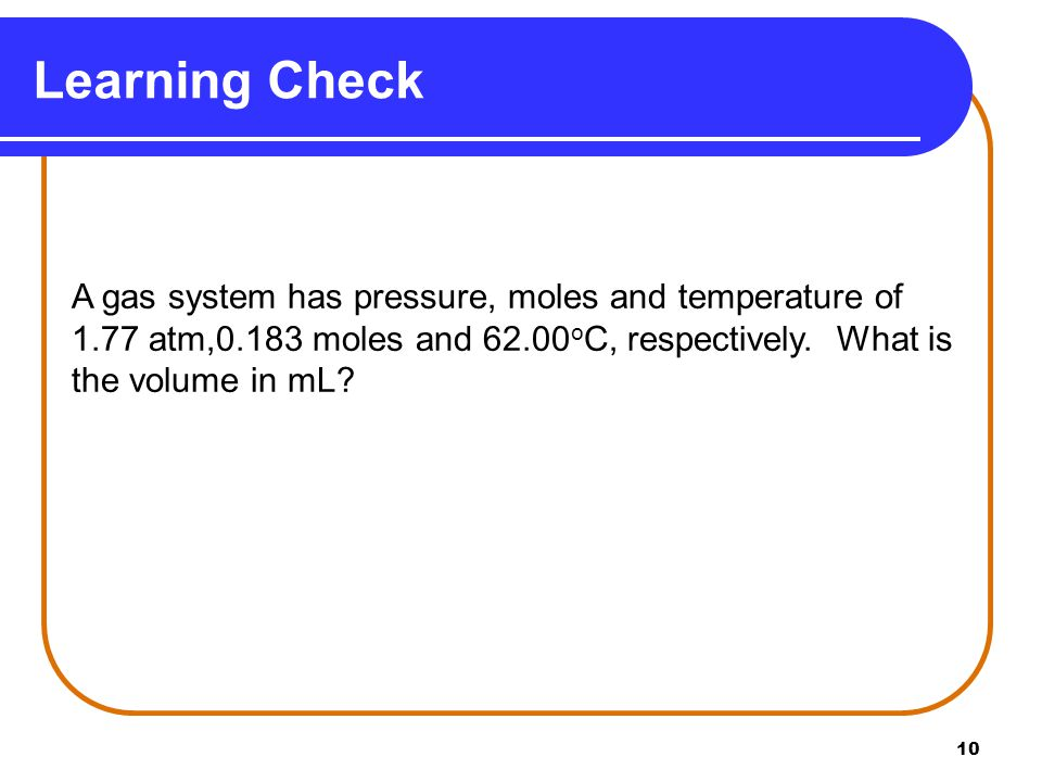 10 Learning Check A gas system has pressure, moles and temperature of 1.77 atm,0.183 moles and 62.00 o C, respectively. What is the volume in mL?