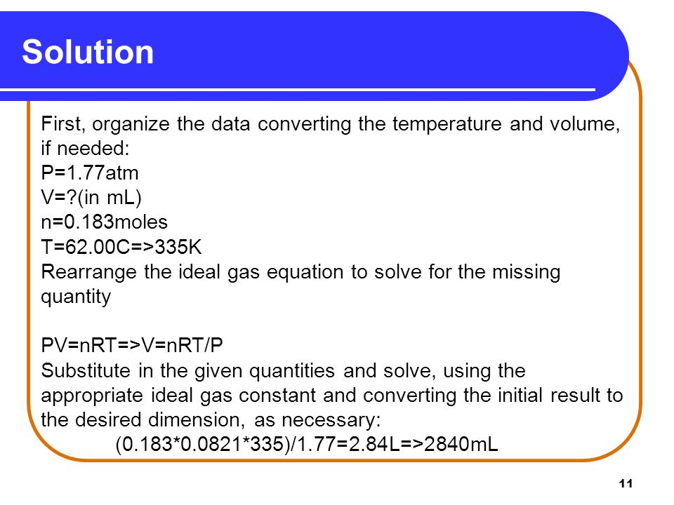 11 Solution First, organize the data converting the temperature and volume, if needed: P=1.77atm V=?(in mL) n=0.183moles T=62.00C=>335K Rearrange the
