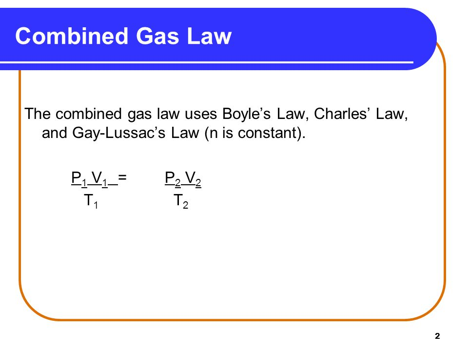 2 The combined gas law uses Boyles Law, Charles Law, and Gay-Lussacs Law (n is constant). P 1 V 1 =P 2 V 2 T 1 T 2 Combined Gas Law