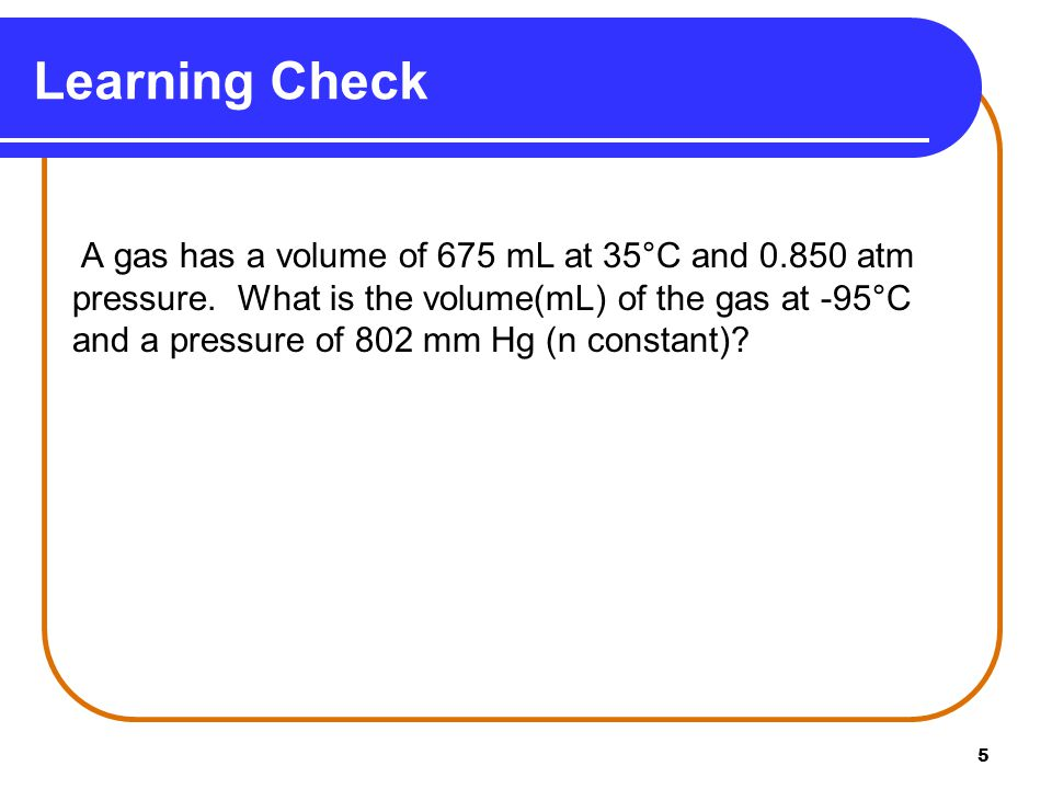 5 A gas has a volume of 675 mL at 35°C and 0.850 atm pressure. What is the volume(mL) of the gas at -95°C and a pressure of 802 mm Hg (n constant)? Le