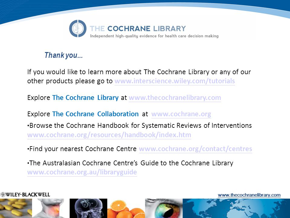 If you would like to learn more about The Cochrane Library or any of our other products please go to www.interscience.wiley.com/tutorialswww.interscience.wiley.com/tutorials Explore The Cochrane Library at www.thecochranelibrary.comwww.thecochranelibrary.com Explore The Cochrane Collaboration at www.cochrane.orgwww.cochrane.org Browse the Cochrane Handbook for Systematic Reviews of Interventions www.cochrane.org/resources/handbook/index.htm www.cochrane.org/resources/handbook/index.htm Find your nearest Cochrane Centre www.cochrane.org/contact/centreswww.cochrane.org/contact/centres The Australasian Cochrane Centres Guide to the Cochrane Library www.cochrane.org.au/libraryguide www.cochrane.org.au/libraryguide Thank you...
