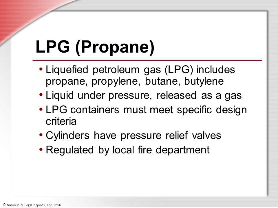 © Business & Legal Reports, Inc. 0606 LPG (Propane) Liquefied petroleum gas (LPG) includes propane, propylene, butane, butylene Liquid under pressure,