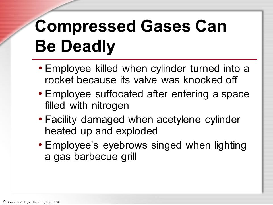 © Business & Legal Reports, Inc. 0606 Compressed Gases Can Be Deadly Employee killed when cylinder turned into a rocket because its valve was knocked