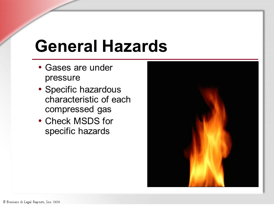 © Business & Legal Reports, Inc. 0606 General Hazards Gases are under pressure Specific hazardous characteristic of each compressed gas Check MSDS for