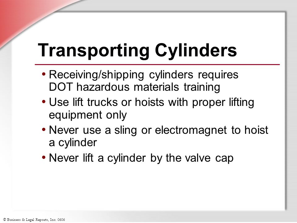 © Business & Legal Reports, Inc. 0606 Transporting Cylinders Receiving/shipping cylinders requires DOT hazardous materials training Use lift trucks or