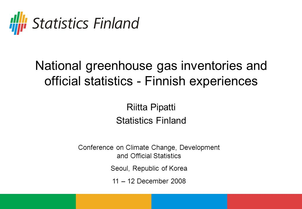 National greenhouse gas inventories and official statistics - Finnish experiences Riitta Pipatti Statistics Finland Conference on Climate Change, Development and Official Statistics Seoul, Republic of Korea 11 – 12 December 2008